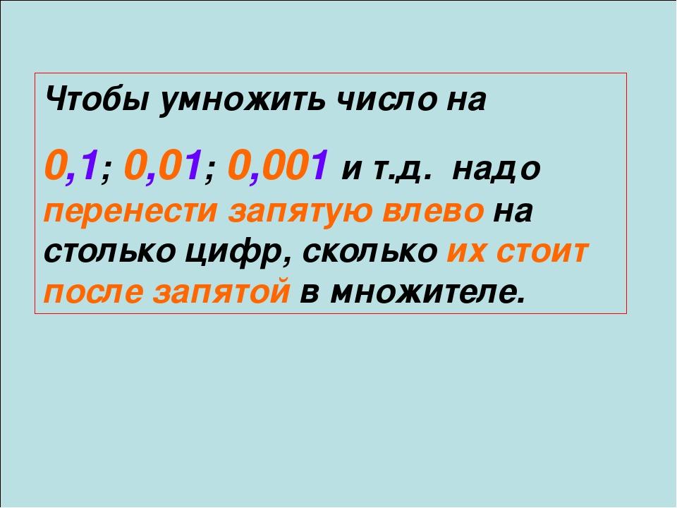 Чтобы умножить число на 0,1; 0,01; 0,001 и т.д. надо перенести запятую влево...