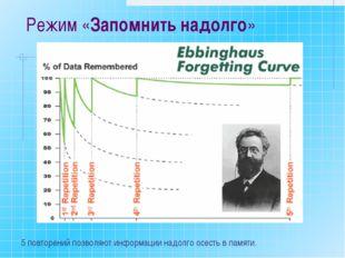 Режим «Запомнить надолго» 5 повторений позволяют информации надолго осесть в
