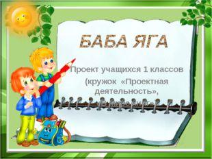 Проект учащихся 1 классов (кружок «Проектная деятельность», «В мире книг»).