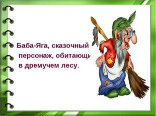 Баба-Яга, сказочный персонаж, обитающий в дремучем лесу.