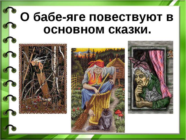 О бабе-яге повествуют в основном сказки.