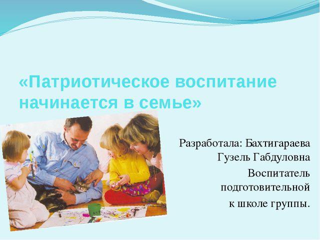 «Патриотическое воспитание начинается в семье» Разработала: Бахтигараева Гузе...