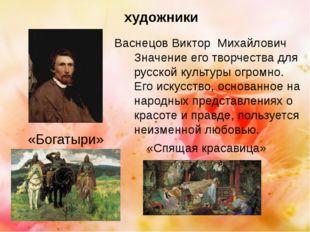 Васнецов Виктор Михайлович «Богатыри» Значение его творчества для русской кул