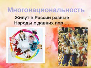 Многонациональность Живут в России разные Народы с давних пор….