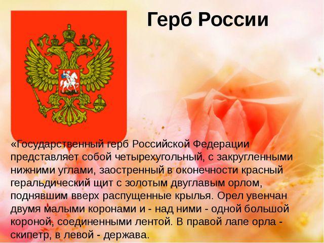 Герб России «Государственный герб Российской Федерации представляет собой чет...
