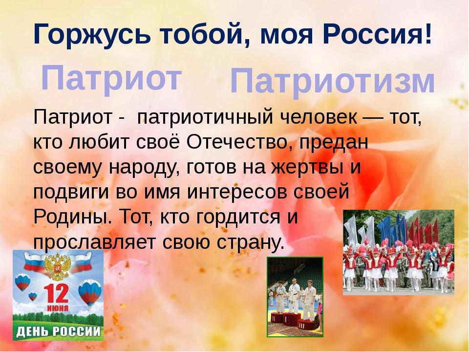 Горжусь тобой, моя Россия! Патриот Патриотизм Патриот - патриотичный человек...