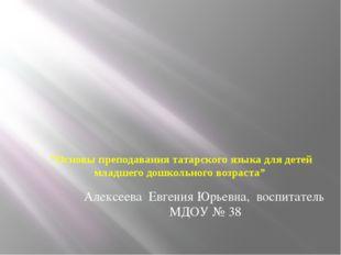 """""""Основы преподавания татарского языка для детей младшего дошкольного возраст"""