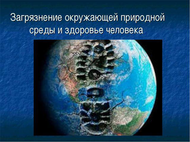 Загрязнение окружающей природной среды и здоровье человека Предмет: ОБЖ. Клас...