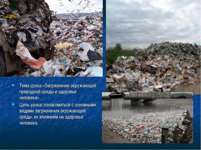 Тема урока «Загрязнение окружающей природной среды и здоровье человека». Цель...