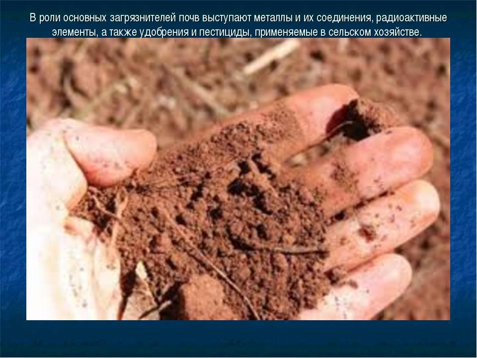 В роли основных загрязнителей почв выступают металлы и их соединения, радиоак...