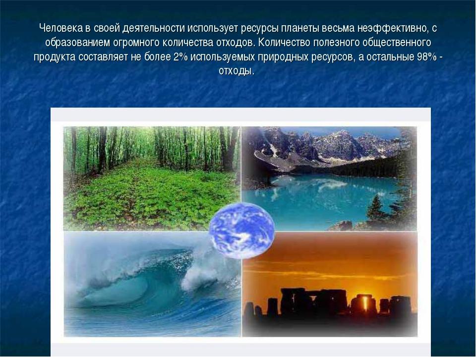 Человека в своей деятельности использует ресурсы планеты весьма неэффективно,...