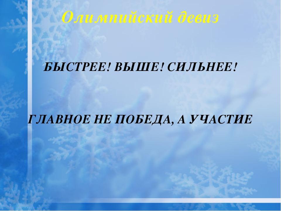 Олимпийский девиз БЫСТРЕЕ! ВЫШЕ! СИЛЬНЕЕ! ГЛАВНОЕ НЕ ПОБЕДА, А УЧАСТИЕ