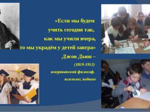 «Если мы будем учить сегодня так, как мы учили вчера, то мы украдём у детей з