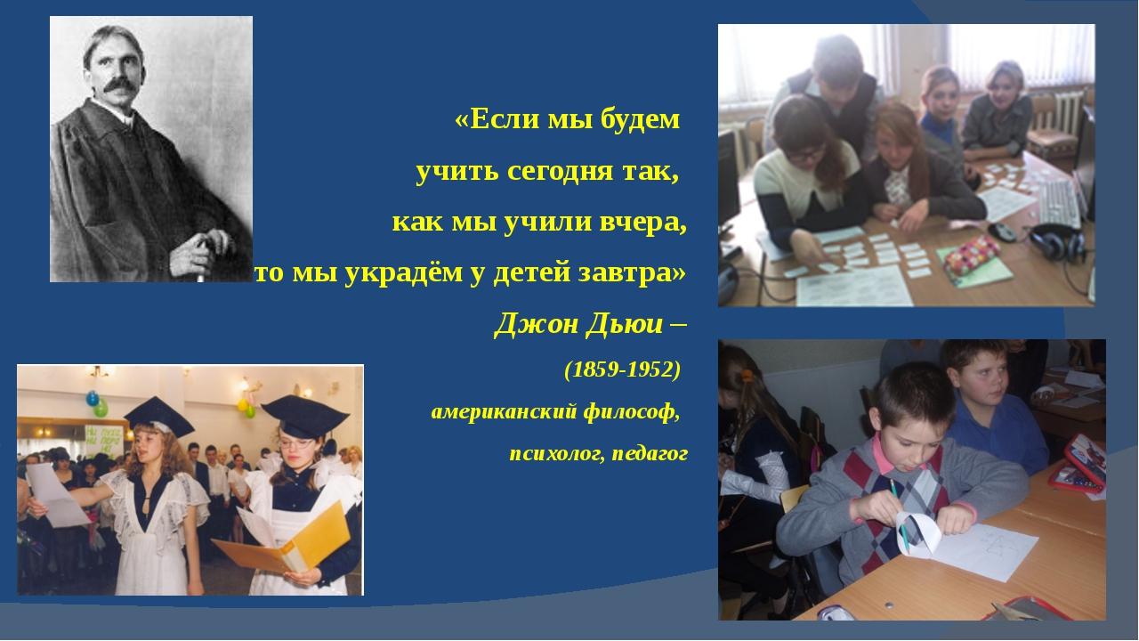 «Если мы будем учить сегодня так, как мы учили вчера, то мы украдём у детей з...