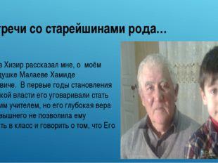 Встречи со старейшинами рода… Малаев Хизир рассказал мне, о моём прадедушке М