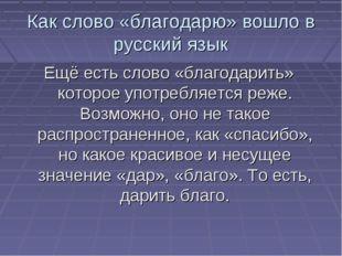 Как слово «благодарю» вошло в русский язык Ещё есть слово «благодарить» котор