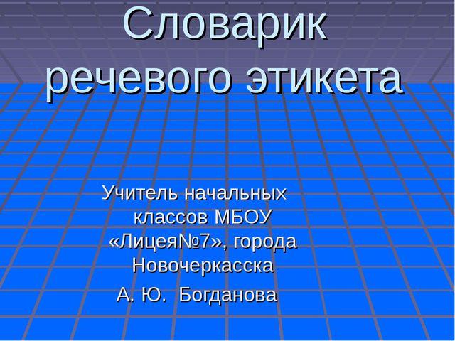 Словарик речевого этикета Учитель начальных классов МБОУ «Лицея№7», города Но...