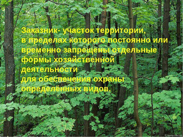 Заказник- участок территории, в пределах которого постоянно или временно запр...