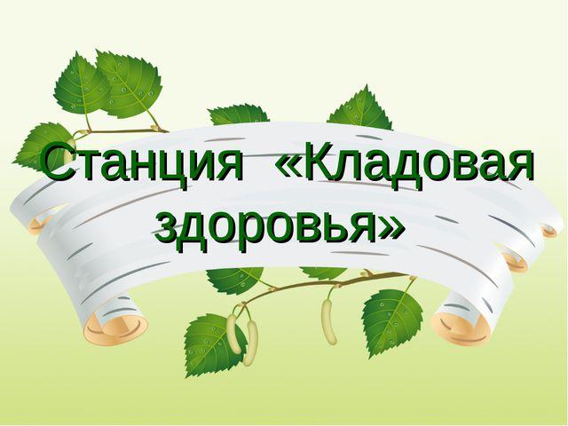 Станция «Кладовая здоровья»