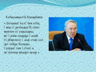 Елбасымыз Н.Назарбаев: « Болашақта еңбек етіп, өмір сүретіндер бүгінгі мекте