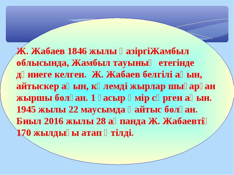 Ж. Жабаев 1846 жылы қазіргіЖамбыл облысында, Жамбыл тауының етегінде дүниеге...