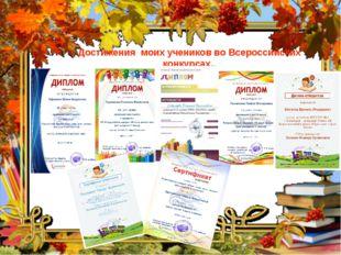 Достижения моих учеников во Всероссийских конкурсах..