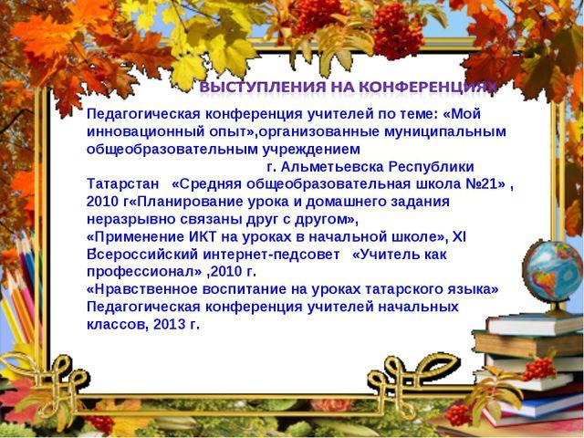 Педагогическая конференция учителей по теме: «Мой инновационный опыт»,организ...