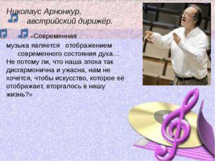 Николаус Арнонкур, австрийский дирижёр. «Современная музыка является отображе