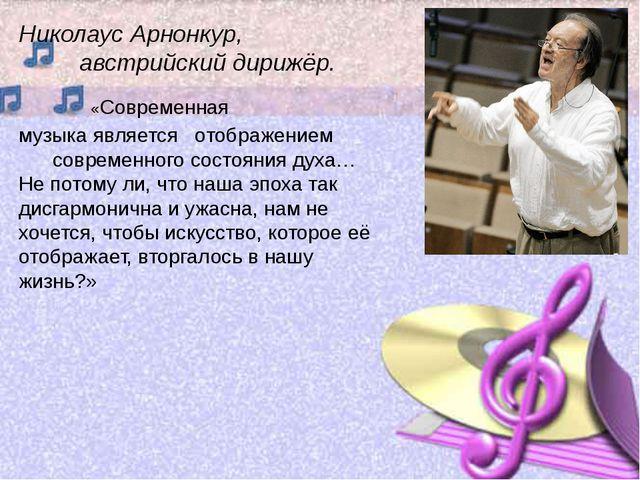 Николаус Арнонкур, австрийский дирижёр. «Современная музыка является отображе...