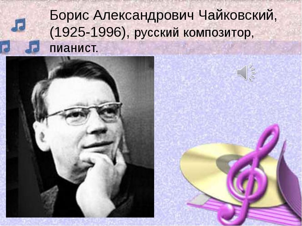 Борис Александрович Чайковский, (1925-1996), русский композитор, пианист.