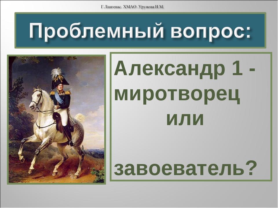 Александр 1 - миротворец или завоеватель?