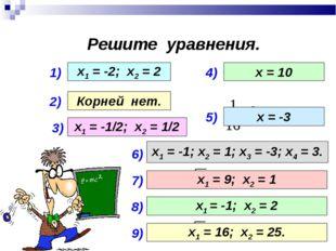 Решите уравнения. 1) 2) 3) 4) 5) х1 = -2; х2 = 2 Корней нет. х1 = -1/2; х2 =