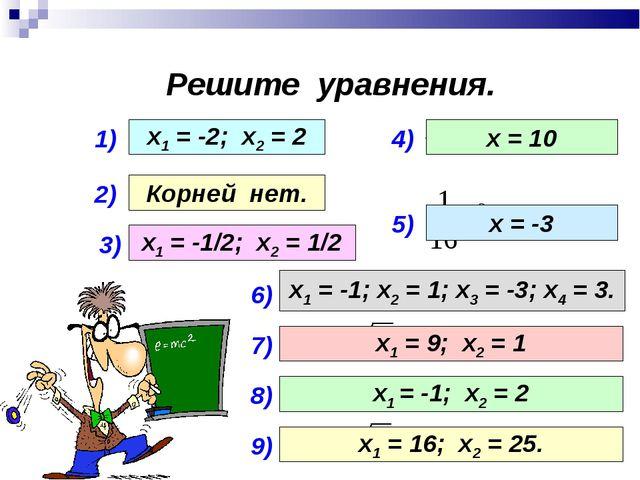 Решите уравнения. 1) 2) 3) 4) 5) х1 = -2; х2 = 2 Корней нет. х1 = -1/2; х2 =...