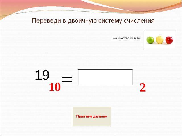 Переведи в двоичную систему счисления 2 = 19 10 Количество жизней