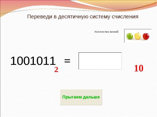 Переведи в десятичную систему счисления Количество жизней 1001011 10 2 =