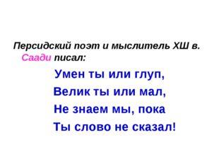 Персидский поэт и мыслитель ХШ в. Саади писал: Умен ты или глуп, Велик ты или