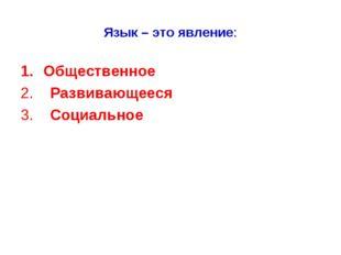 Язык – это явление: Общественное 2. Развивающееся 3. Социальное 1. Общественн