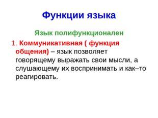 Функции языка Язык полифункционален 1. Коммуникативная ( функция общения) – я