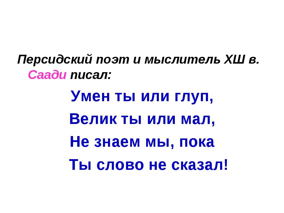 Персидский поэт и мыслитель ХШ в. Саади писал: Умен ты или глуп, Велик ты или...
