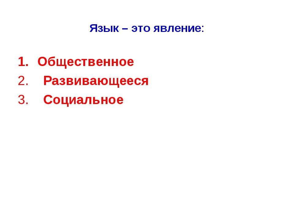 Язык – это явление: Общественное 2. Развивающееся 3. Социальное 1. Общественн...