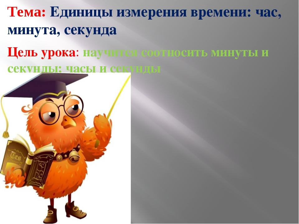Тема: Единицы измерения времени: час, минута, секунда Цель урока: научится со...