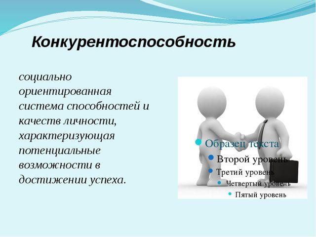 Конкурентоспособность социально ориентированная система способностей и качест...