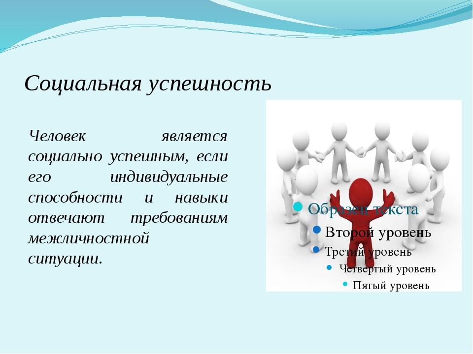 Социальная успешность Человек является социально успешным, если его индивидуа...