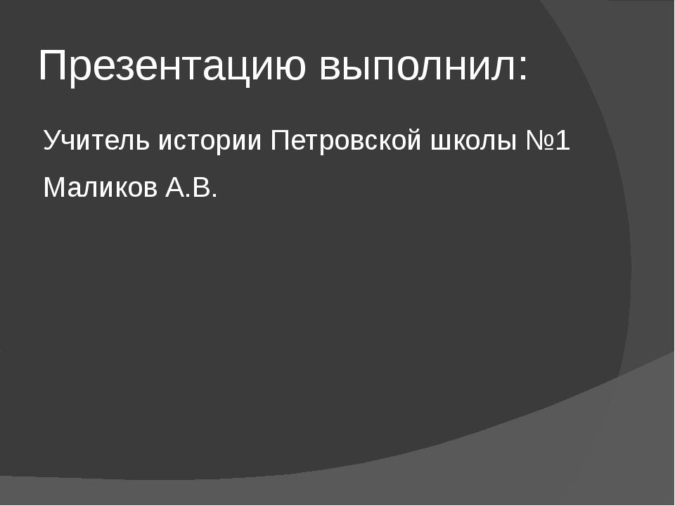 Презентацию выполнил: Учитель истории Петровской школы №1 Маликов А.В.