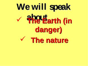 We will speak about … The Earth (in danger) The nature
