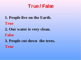 True / False 1. People live on the Earth. True 2. Our water is very clean. Fa