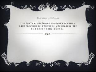 - собрать и обобщить сведения о нашем односельчанине Брянкине Станиславе чьё