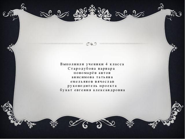 Выполнили ученики 4 класса Стародубова варвара пономарёв антон анисимова тать...