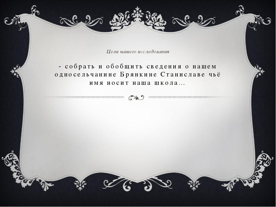 - собрать и обобщить сведения о нашем односельчанине Брянкине Станиславе чьё...