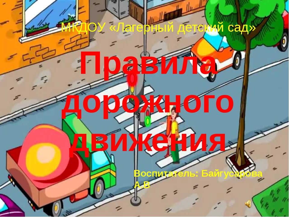 Правила дорожного движения МКДОУ «Лагерный детский сад» Воспитатель: Байгусар...